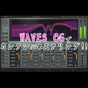 WAVES C6を使ってカンタンにマスタリングしちゃおう!